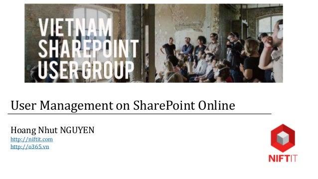 User Management on SharePoint Online Hoang Nhut NGUYEN http://niftit.com http://o365.vn