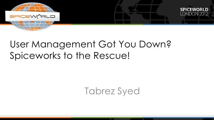 User Management Got You Down?Spiceworks to the Rescue!             Tabrez Syed