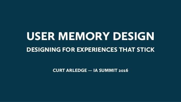 USER MEMORY DESIGN DESIGNING FOR EXPERIENCES THAT STICK CURT ARLEDGE — IA SUMMIT 2016