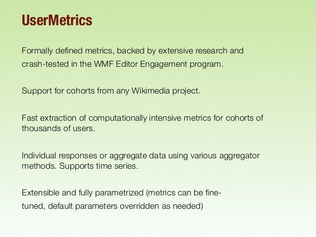 UserMetrics Formally defined metrics, backed by extensive research and crash-tested in the WMF Editor Engagement program. S...