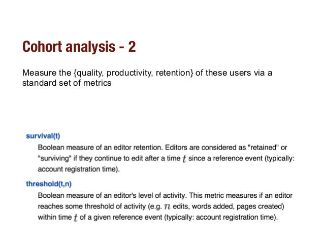 Cohort analysis - 2 Measure the {quality, productivity, retention} of these users via a standard set of metrics