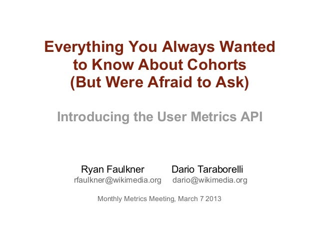 Everything You Always Wanted    to Know About Cohorts   (But Were Afraid to Ask) Introducing the User Metrics API    Ryan ...