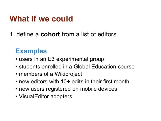 What if we could1. define a cohort from a list of editors  Examples  • users in an E3 experimental group  • students enrol...