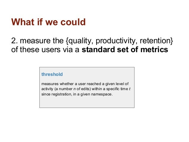 What if we could2. measure the {quality, productivity, retention}of these users via a standard set of metrics         thre...