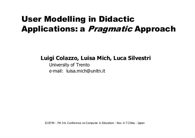 User Modelling in Didactic Applications: a Pragmatic Approach Luigi Colazzo, Luisa Mich, Luca Silvestri University of Tren...