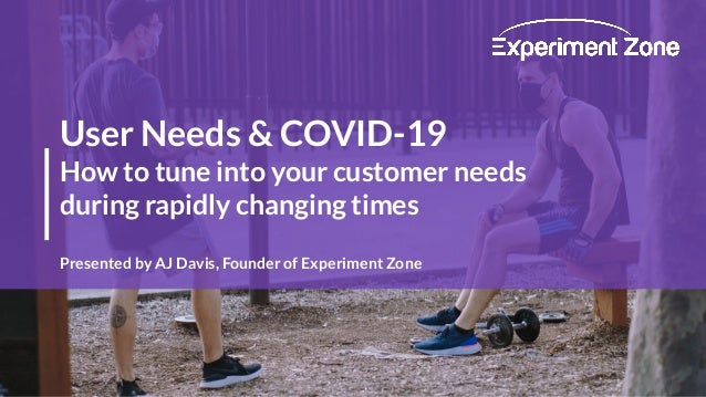 User Needs & COVID-19 How to tune into your customer needs during rapidly changing times Presented by AJ Davis, Founder of...