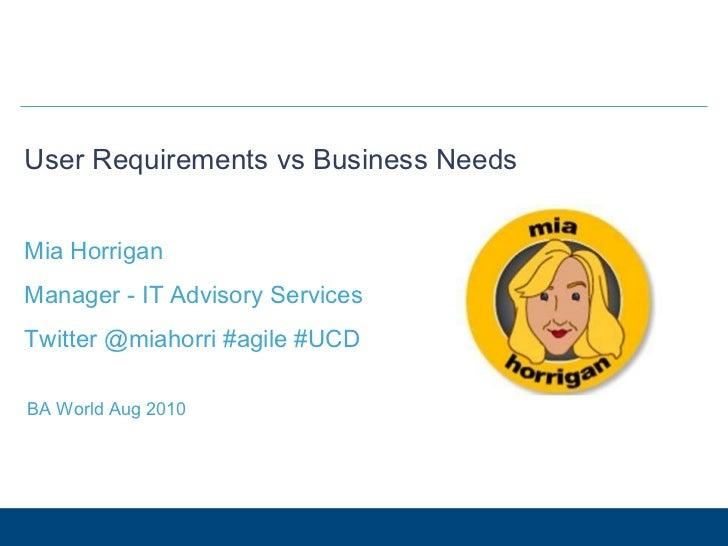 User Requirements vs Business Needs Mia Horrigan Manager - IT Advisory Services Twitter @miahorri #agile #UCD BA World Aug...