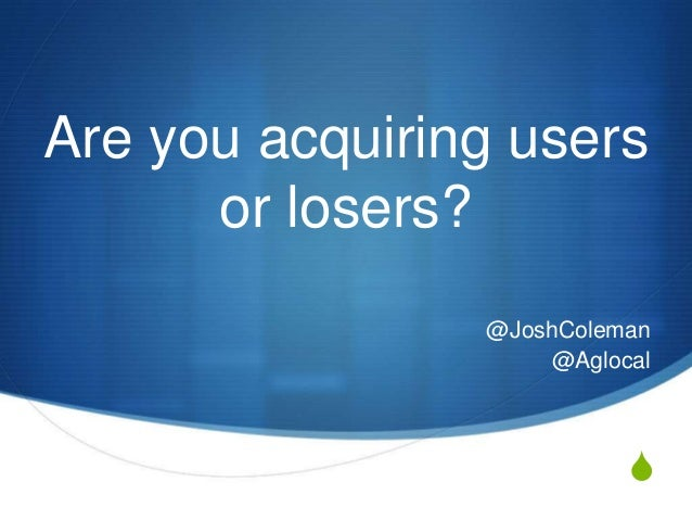 S Are you acquiring users or losers? @JoshColeman @Aglocal