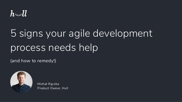 5 signs your agile development process needs help (and how to remedy!) Michał Rączka Product Owner, Hull