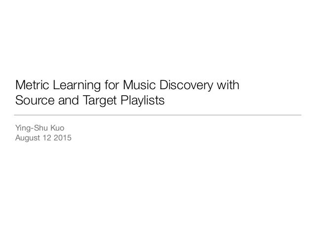 Metric Learning for Music Discovery with Source and Target Playlists Ying-Shu Kuo  August 12 2015