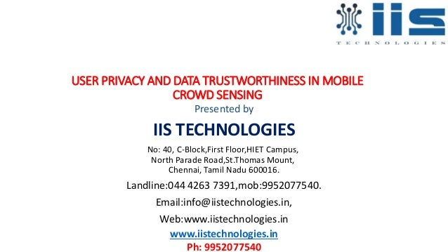 USER PRIVACY AND DATA TRUSTWORTHINESS IN MOBILE CROWD SENSING Presented by IIS TECHNOLOGIES No: 40, C-Block,First Floor,HI...