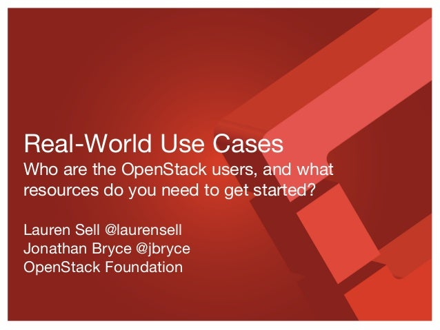 Real-World Use Cases Who are the OpenStack users, and what resources do you need to get started? Lauren Sell @laurensell J...