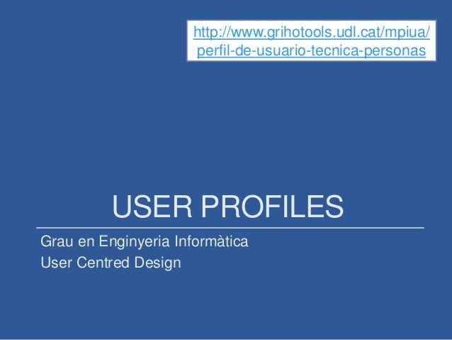 USER PROFILES Grau en Enginyeria Informàtica User Centred Design http://www.grihotools.udl.cat/mpiua/ perfil-de-usuario-te...
