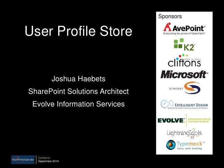 Sponsors<br />User Profile Store<br />Joshua Haebets<br />SharePoint Solutions Architect<br />Evolve Information Services<...