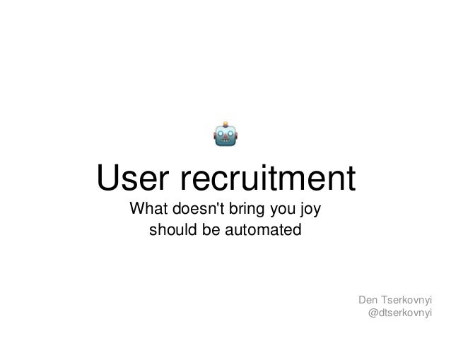 User recruitment What doesn't bring you joy should be automated Den Tserkovnyi @dtserkovnyi