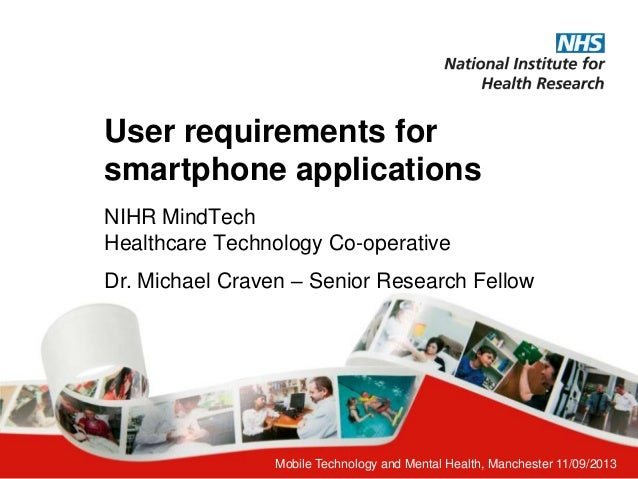 Mobile Technology and Mental Health, Manchester 11/09/2013 User requirements for smartphone applications NIHR MindTech Hea...