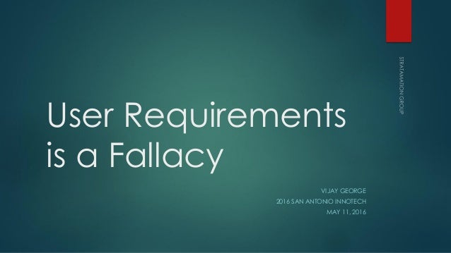 User Requirements is a Fallacy VIJAY GEORGE 2016 SAN ANTONIO INNOTECH MAY 11, 2016