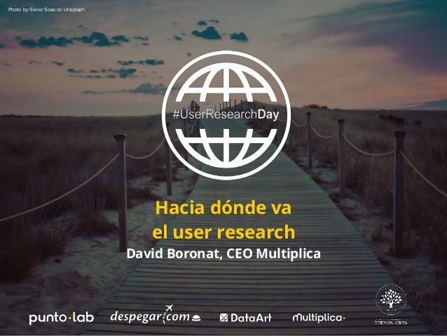 Hacia d�nde va el user research David Boronat, CEO Multiplica Photo by Senor Sosa on Unsplash