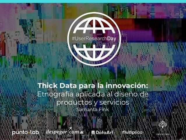 1 Thick Data para la innovación: Etnografía aplicada al diseño de productos y servicios Samanta Fink