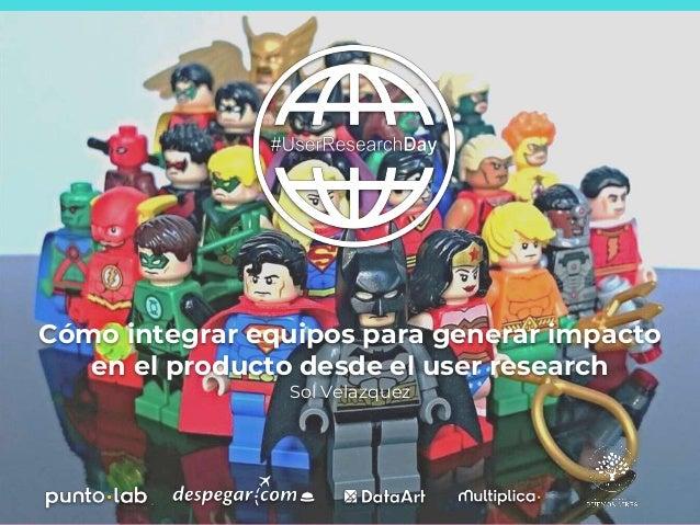 Cómo integrar equipos para generar impacto en el producto desde el user research Sol Velazquez