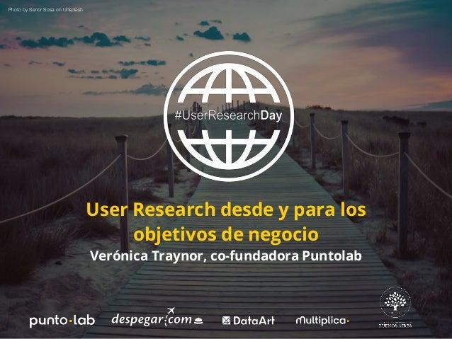 User Research desde y para los objetivos de negocio Verónica Traynor, co-fundadora Puntolab Photo by Senor Sosa on Unsplash