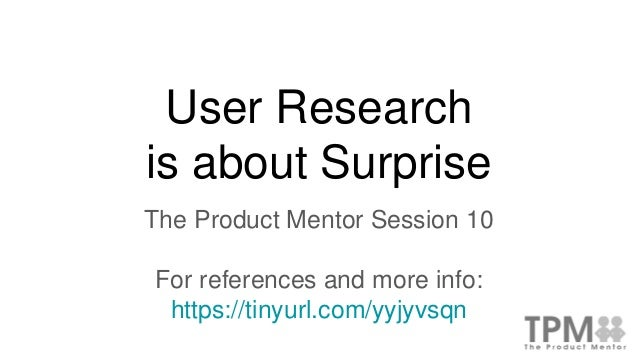 User Research is about Surprise The Product Mentor Session 10 For references and more info: https://tinyurl.com/yyjyvsqn
