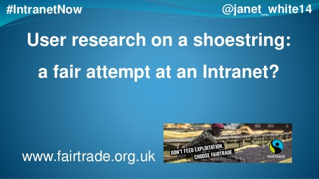 User research on a shoestring: a fair attempt at an Intranet? #IntranetNow @janet_white14 www.fairtrade.org.uk