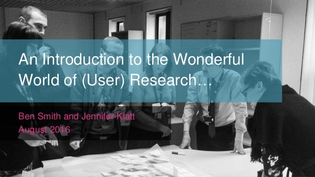 An Introduction to the Wonderful World of (User) Research… Ben Smith and Jennifer Klatt August 2016