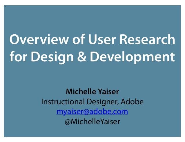 Overview of User Research for Design & Development Michelle Yaiser Instructional Designer, Adobe myaiser@adobe.com @Michel...