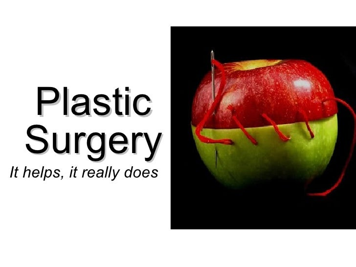 Plastic  Surgery   It helps, it really does