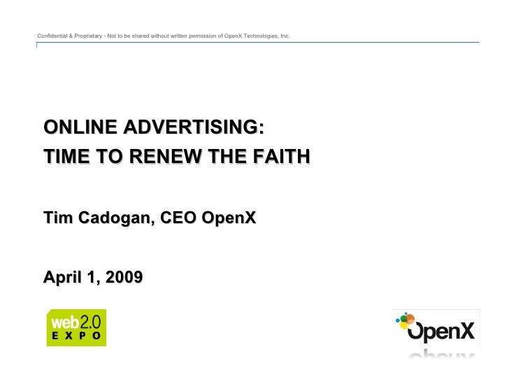 ONLINE ADVERTISING: TIME TO RENEW THE FAITH Tim Cadogan, CEO OpenX April 1, 2009 Confidential & Proprietary - Not to be sh...