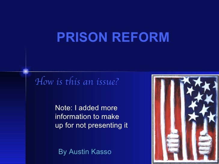 PRISON REFORM How is this an issue? By Austin Kasso Note: I added more  information to make  up for not presenting it