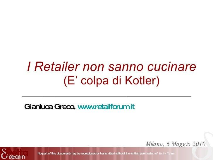 I Retailer non sanno cucinare (E' colpa di Kotler) Milano, 6 Maggio 2010 Gianluca Greco,  www.retailforum.it