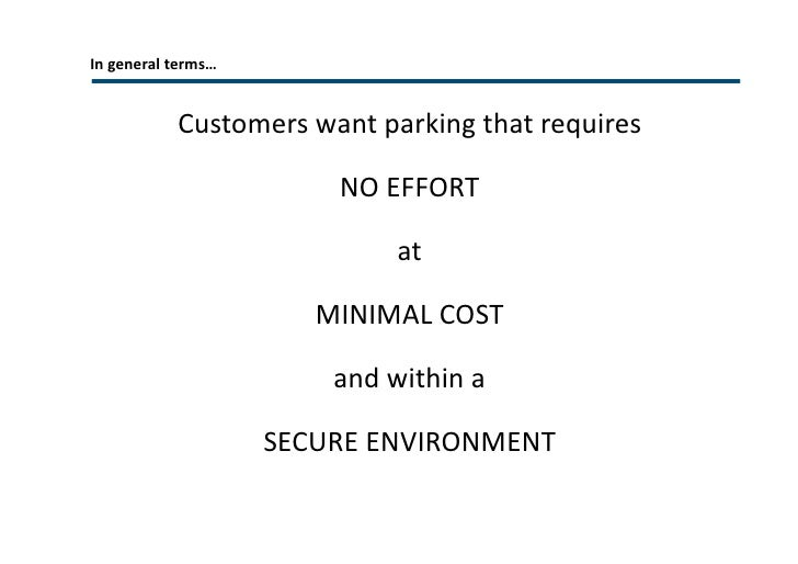 In general terms… Customers want parking that requires  NO EFFORT at MINIMAL COST and within a SECURE ENVIRONMENT