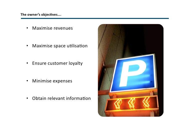 The owner's objectives…. <ul><li>Maximise revenues </li></ul><ul><li>Maximise space utilisation </li></ul><ul><li>Ensure c...