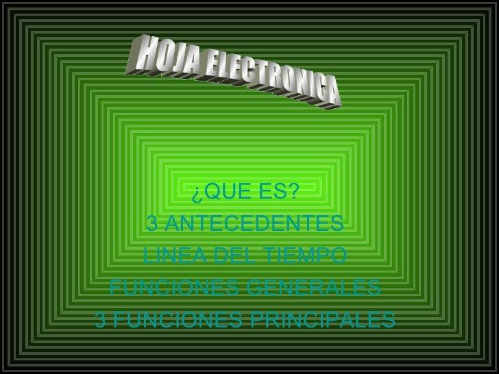 ¿QUE ES? 3 ANTECEDENTES LINEA DEL TIEMPO FUNCIONES GENERALES 3 FUNCIONES   PRINCIPALES HOJA ELECTRONICA
