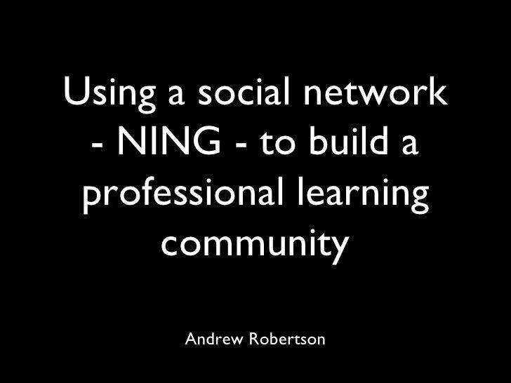 Using a social network - NING - to build a professional learning community <ul><li>Andrew Robertson </li></ul>