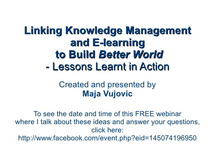 Linking Knowledge Management and E-learning  to Build  Better World - Lessons Learnt in Action Created and presented by Ma...