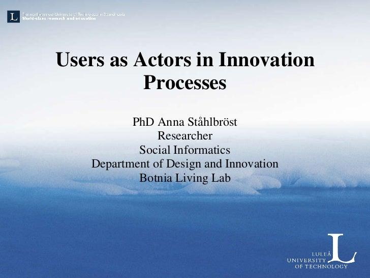 Users as Actors in Innovation Processes <ul><li>PhD Anna Ståhlbröst </li></ul><ul><li>Researcher </li></ul><ul><li>Social ...