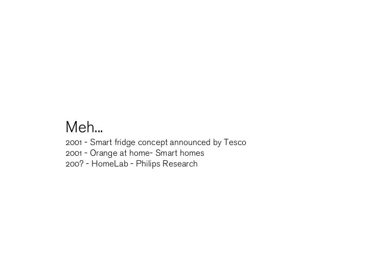 Meh... 2001 - Smart fridge concept announced by Tesco 2001 - Orange at home- Smart homes 200? - HomeLab - Philips Research