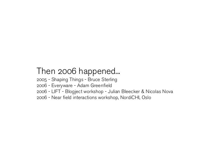 Then 2006 happened... 2005 - Shaping Things - Bruce Sterling 2006 - Everyware - Adam Greenfield 2006 - LIFT - Blogject wor...