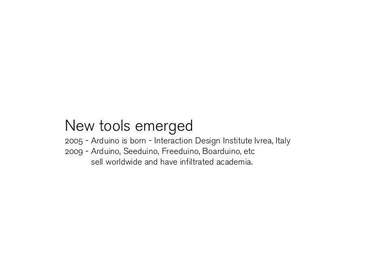New tools emerged 2005 - Arduino is born - Interaction Design Institute Ivrea, Italy 2009 - Arduino, Seeduino, Freeduino, ...