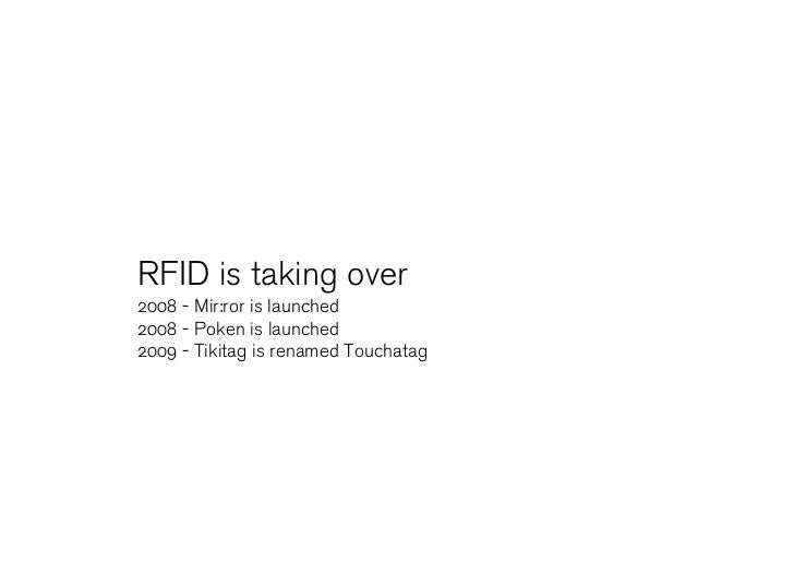 RFID is taking over 2008 - Mir:ror is launched 2008 - Poken is launched 2009 - Tikitag is renamed Touchatag