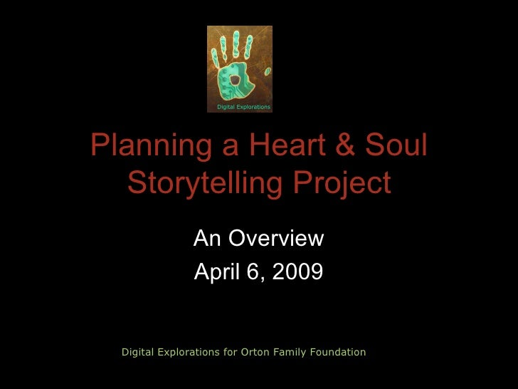 Planning a Heart & Soul Storytelling Project An Overview April 6, 2009 Digital Explorations for Orton Family Foundation