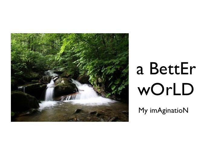a BettEr wOrLD <ul><li>My imAginatioN </li></ul>