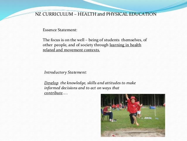 NZ CURRICULUM – HEALTH and PHYSICAL EDUCATION Essence Statement: The focus is on the well – being of students themselves, ...