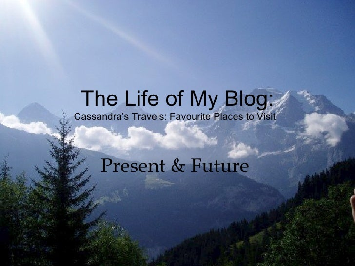 The Life of My Blog: Cassandra's Travels: Favourite Places to Visit  Present & Future