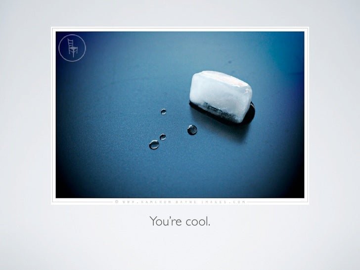You're cool.