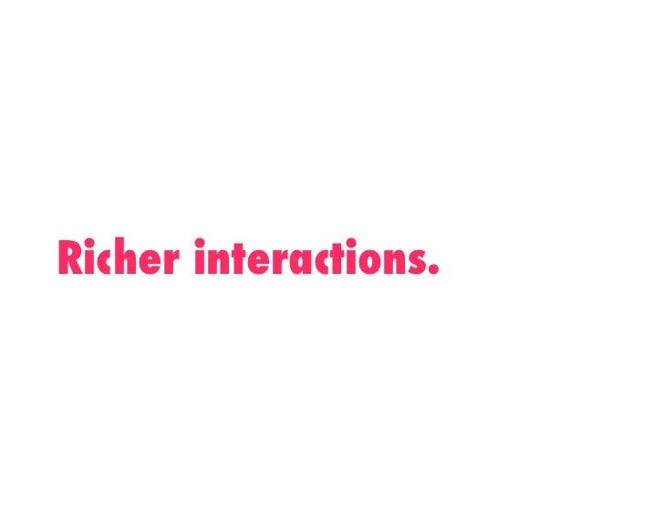 Richer interactions.!