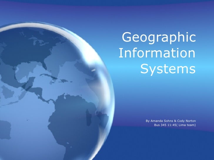 Geographic Information Systems By Amanda Sohns & Cody Norton Bus 345 11:45( Lima team)